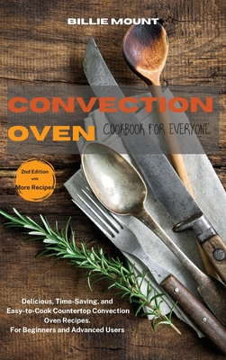 Convection Oven Cookbook for Everyone: Delicious, Time-Saving, and Easy-to-Cook Countertop Convection Oven Recipes. For Beginners and Advanced Users Cover Image