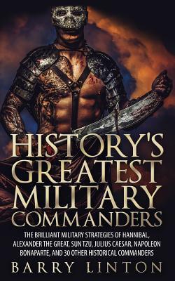 History's Greatest Military Commanders: The Brilliant Military Strategies Of Hannibal, Alexander The Great, Sun Tzu, Julius Caesar, Napoleon Bonaparte Cover Image