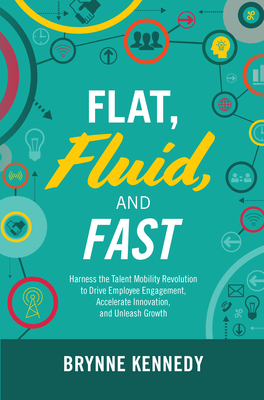 Flat, Fluid, and Fast: Harness the Talent Mobility Revolution to Drive Employee Engagement, Accelerate Innovation, and Unleash Growth Cover Image