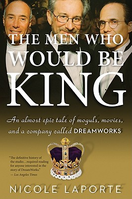 The Men Who Would Be King: An Almost Epic Tale of Moguls, Movies, and a Company Called DreamWorks Cover Image