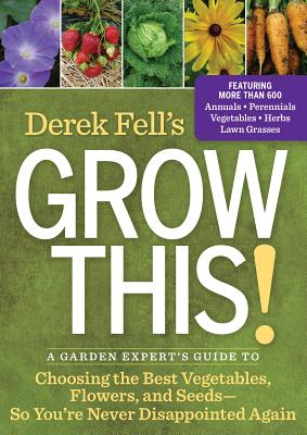 Derek Fell's Grow This!: A Garden Expert's Guide to Choosing the Best Vegetables, Flowers, and Seeds So You're Never Disappointed Again Cover Image