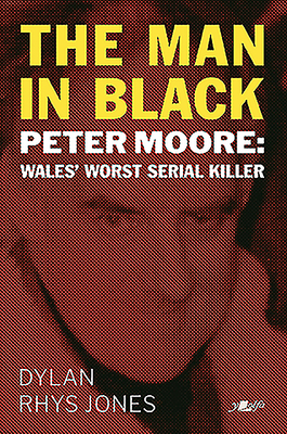 The Man in Black: Peter Moore - Wales' Worst Serial Killer Cover Image