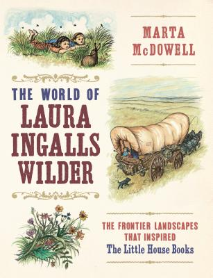 The World of Laura Ingalls Wilder: The Frontier Landscapes That Inspired the Little House Books Cover Image