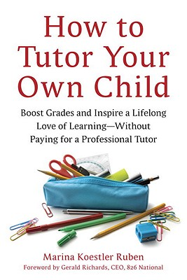 How to Tutor Your Own Child: Boost Grades and Inspire a Lifelong Love of Learning--Without Paying for a Professional Tutor Cover Image