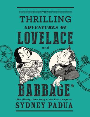 The Thrilling Adventures of Lovelace and Babbage: The (Mostly) True Story of the First Computer (Pantheon Graphic Novels) Cover Image