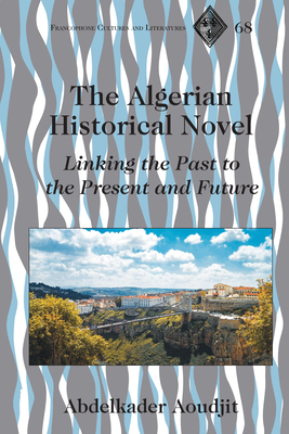 The Algerian Historical Novel; Linking the Past to the Present and Future (Francophone Cultures and Literatures #68) Cover Image
