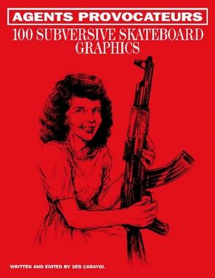 Agents Provocateurs: 100 Subversive Skateboard Graphics Cover Image