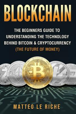 Blockchain: : The Beginners Guide to Understanding the Technology Behind Bitcoin & Cryptocurrency (The Future of Money) Cover Image