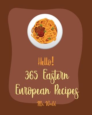 Hello! 365 Eastern European Recipes: Best Eastern European Cookbook Ever For Beginners [Polish Cookbook, Hungarian Recipes, Russian Recipes Cookbook, Cover Image