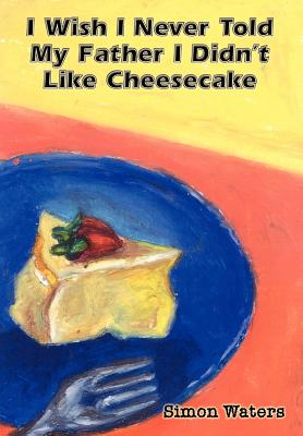 I Wish I Never Told My Father I Didn't Like Cheesecake Cover Image