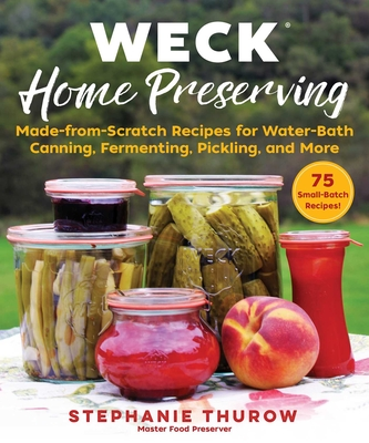 WECK Home Preserving: Made-from-Scratch Recipes for Water-Bath Canning, Fermenting, Pickling, and More Cover Image