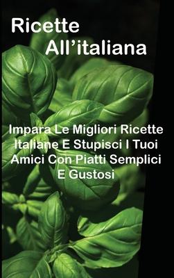 Ricette All'italiana: Impara Le Migliori Ricette Italiane E Stupisci I Tuoi Amici Con Piatti Semplici E Gustosi Cover Image
