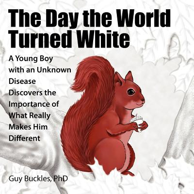 The Day the World Turned White: A Young Boy with an Unknown Disease Discovers the Importance of What Really Makes Him Different Cover Image