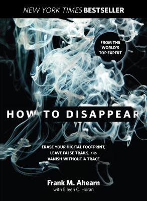How to Disappear: Erase Your Digital Footprint, Leave False Trails, and Vanish Without a Trace Cover Image