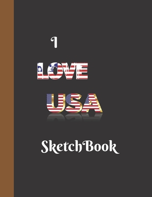 I Love USA Sketchbook: USA Design Sketchbook For Artists Painting Adults Boys To Write Down Creative Ideas Great For Gifts 160 Pages Cover Image