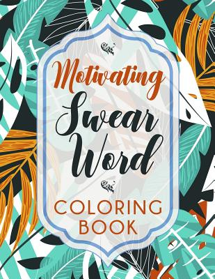 Motivating Swear Word Coloring Book: A Hilarious Coloring Book For Creative Adults Cover Image