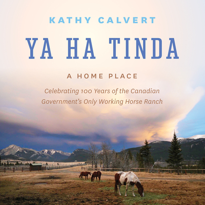 Ya Ha Tinda: A Home Place - Celebrating 100 Years of the Canadian Government's Only Working Horse Ranch Cover Image
