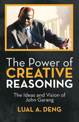 The Power of Creative Reasoning: The Ideas and Vision of John Garang Cover Image