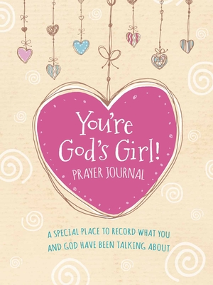 You're God's Girl! Prayer Journal: A Special Place to Record What You and God Have Been Talking about Cover Image