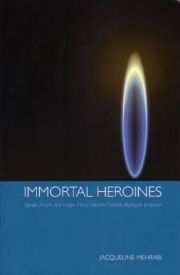 Immortal Heroines: Sarah, Asiyih, the Virgin Mary, Fatimih, Tahirih, Bahiyyih Khanum Cover Image