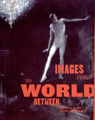Images from the World Between: The Circus in Twentieth-Century American Art Cover Image