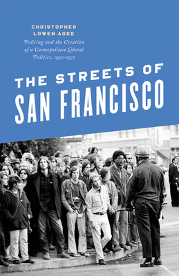 The Streets of San Francisco: Policing and the Creation of a Cosmopolitan Liberal Politics, 1950-1972 Cover Image