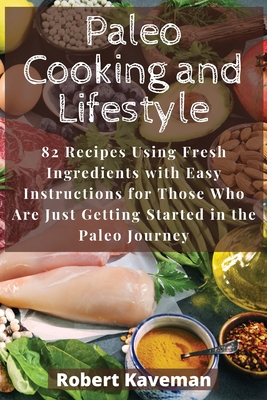 Paleo Cooking and Lifestyle: 82 Recipes Using Fresh Ingredients with Easy Instructions for Those Who Are Just Getting Started in the Paleo Journey Cover Image