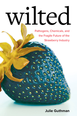Wilted: Pathogens, Chemicals, and the Fragile Future of the Strawberry Industry (Critical Environments: Nature, Science, and Politics #6) Cover Image