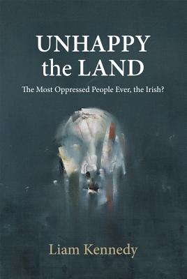 Unhappy the Land: The Most Oppressed People Ever, the Irish? Cover Image
