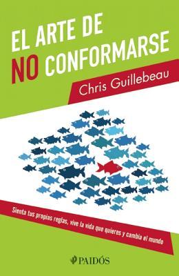 El Arte de No Conformarse: Sienta Tus Propias Reglas, Vive la Vida Que Quieres y Cambia el Mundo = The Art of Non- Conformity Cover Image