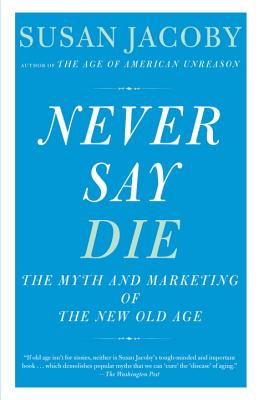 Never Say Die: The Myth and Marketing of the New Old Age Cover Image