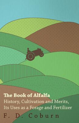 The Book of Alfalfa - History, Cultivation and Merits, Its Uses as a Forage and Fertilizer Cover Image