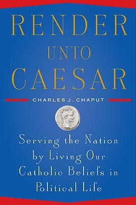 Render Unto Caesar: Serving the Nation by Living our Catholic Beliefs in Political Life Cover Image