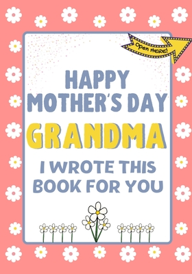 Happy Mother's Day Grandma - I Wrote This Book For You: The Mother's Day Gift Book Created For Kids Cover Image