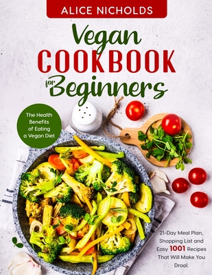 Vegan cookbook for beginners: The Health Benefits of Eating a Vegan Diet. 21-Day Meal Plan, Shopping List and Easy 1001 Recipes That Will Make You D Cover Image