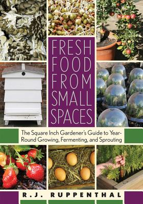 Fresh Food from Small Spaces: The Square-Inch Gardener's Guide to Year-Round Growing, Fermenting, and Sprouting Cover Image