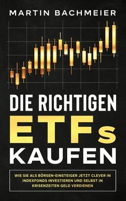 Die richtigen ETFs kaufen: Wie Sie als Börsen-Einsteiger jetzt clever in Indexfonds investieren und selbst in Krisenzeiten Geld verdienen Cover Image