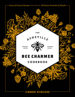 The Asheville Bee Charmer Cookbook: Sweet and Savory Recipes Inspired by 28 Honey Varietals and Blends Cover Image