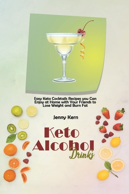Keto Alcohol Drinks: Easy Keto Cocktails Recipes you Can Enjoy at Home with Your Friends to Lose Weight and Burn Fat Cover Image