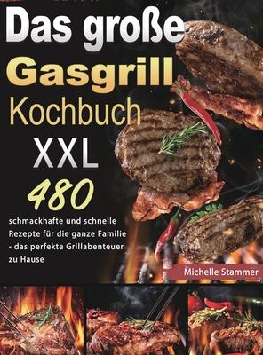 Das große Gasgrill Kochbuch XXL: 480 schmackhafte und schnelle Rezepte für die ganze Familie - das perfekte Grillabenteuer zu Hause Cover Image