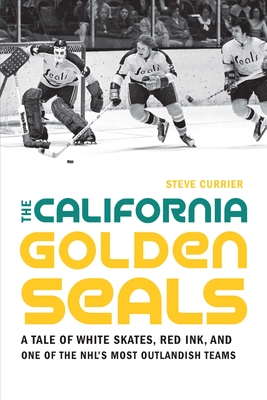 The California Golden Seals: A Tale of White Skates, Red Ink, and One of the NHL's Most Outlandish Teams Cover Image