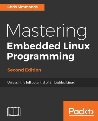 Mastering Embedded Linux Programming - Second Edition: Unleash the full potential of Embedded Linux with Linux 4.9 and Yocto Project 2.2 (Morty) Updat Cover Image