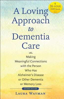 A Loving Approach to Dementia Care: Making Meaningful Connections with the Person Who Has Alzheimer's Disease or Other Dementia or Memory Loss (Johns Hopkins Press Health Books) Cover Image