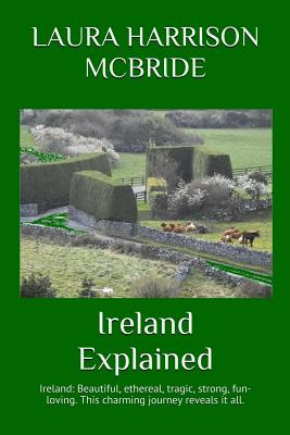 Ireland Explained: Ireland: Beautiful, ethereal, tragic, strong, fun-loving. This charming journey reveals it all. Cover Image