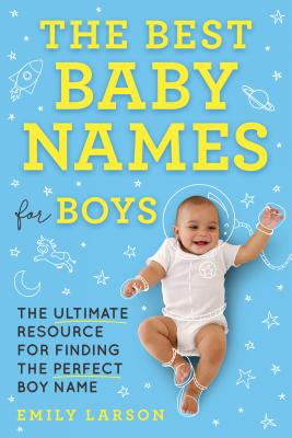 The Best Baby Names for Boys: The Ultimate Resource for Finding the Perfect Boy Name Cover Image