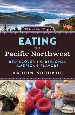 Eating the Pacific Northwest: Rediscovering Regional American Flavors Cover Image