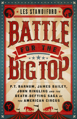 Battle for the Big Top: P.T. Barnum, James Bailey, John Ringling, and the Death-Defying Saga of the American Circus Cover Image