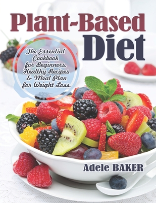 Plant-Based Diet: The Essential Cookbook for Beginners. Healthy Recipes & Meal Plan for Weight Loss. (Plant Based Recipes, whole foods d Cover Image