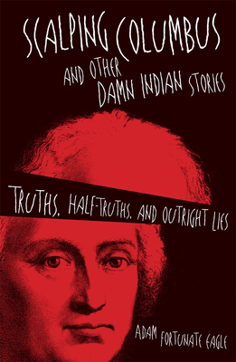 Scalping Columbus and Other Damn Indian Stories: Truths, Half-Truths, and Outright Lies (American Indian Literature & Critical Studies #60)