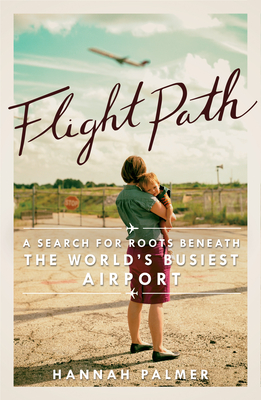 Flight Path: A Search for Roots Beneath the World's Busiest Airport by Hannah Palmer